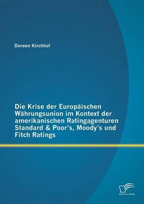 Die Krise Der Europaischen Wahrungsunion Im Kontext Der Amerikanischen Ratingagenturen Standard & Poor's, Moody's Und Fitch Ratings (Paperback)