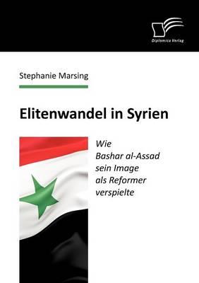 Elitenwandel in Syrien: Wie Bashar Al-Assad Sein Image ALS Reformer Verspielte (Paperback)