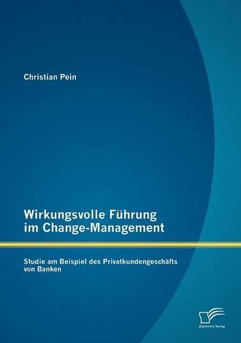 Wirkungsvolle F Hrung Im Change-Management: Studie Am Beispiel Des Privatkundengesch Fts Von Banken (Paperback)