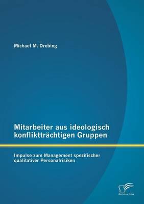 Mitarbeiter Aus Ideologisch Konflikttrachtigen Gruppen: Impulse Zum Management Spezifischer Qualitativer Personalrisiken (Paperback)