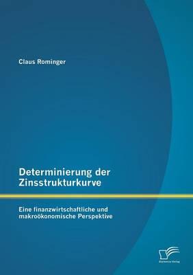 Determinierung Der Zinsstrukturkurve: Eine Finanzwirtschaftliche Und Makrookonomische Perspektive (Paperback)