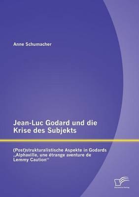 Jean-Luc Godard Und Die Krise Des Subjekts: (post)Strukturalistische Aspekte in Godards Alphaville, Une Etrange Aventure de Lemmy Caution (Paperback)