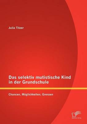 Das Selektiv Mutistische Kind in Der Grundschule: Chancen, Moglichkeiten, Grenzen (Paperback)