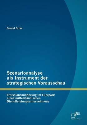 Szenarioanalyse ALS Instrument Der Strategischen Vorausschau: Emissionsminderung Im Fuhrpark Eines Mittelst Ndischen Dienstleistungsunternehmens (Paperback)
