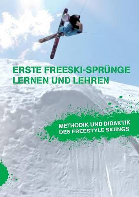 Erste Freeski-Sprunge - Lernen Und Lehren: Methodik Und Didaktik Des Freestyle Skiings (Paperback)