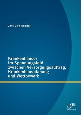 Krankenh User Im Spannungsfeld Zwischen Versorgungsauftrag, Krankenhausplanung Und Wettbewerb (Paperback)