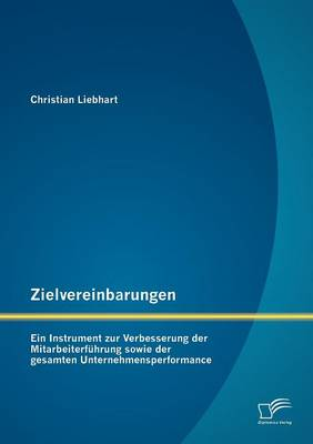 Zielvereinbarungen - Ein Instrument Zur Verbesserung Der Mitarbeiterf Hrung Sowie Der Gesamten Unternehmensperformance (Paperback)
