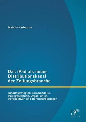 Das Ipad ALS Neuer Distributionskanal Der Zeitungsbranche: Inhaltsstrategien, Erlosmodelle, Preisgestaltung, Organisation, Perspektiven Und Herausforderungen (Paperback)