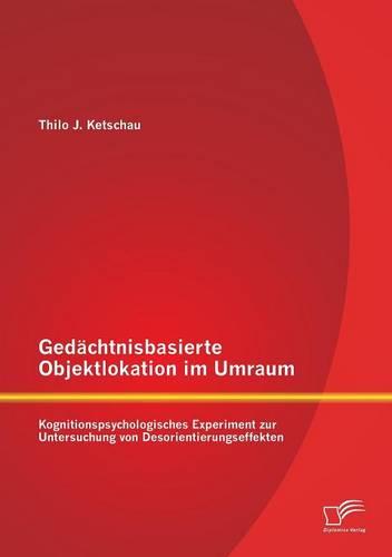 Gedachtnisbasierte Objektlokation Im Umraum: Kognitionspsychologisches Experiment Zur Untersuchung Von Desorientierungseffekten (Paperback)