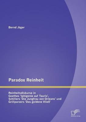 Paradox Reinheit: Reinheitsdiskurse in Goethes 'Iphigenie Auf Tauris', Schillers 'Die Jungfrau Von Orleans' Und Grillparzers 'Das Golden (Paperback)