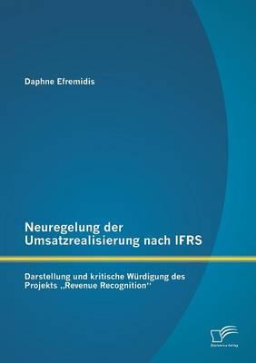 Neuregelung Der Umsatzrealisierung Nach Ifrs: Darstellung Und Kritische Wurdigung Des Projekts Revenue Recognition (Paperback)