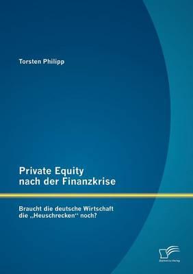"""Private Equity Nach Der Finanzkrise: Braucht Die Deutsche Wirtschaft Die Heuschrecken"""" Noch? (Paperback)"""