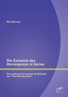 """Die Evolution Des Horrorgenres in Serien: Die Moderne Horrorserie Am Beispiel Von """"The Walking Dead"""" (Paperback)"""