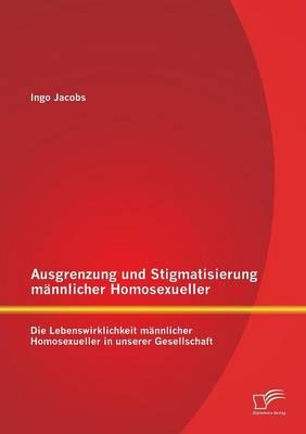 Ausgrenzung Und Stigmatisierung M nnlicher Homosexueller: Die Lebenswirklichkeit M nnlicher Homosexueller in Unserer Gesellschaft (Paperback)