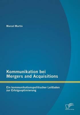 Kommunikation Bei Mergers and Acquisitions: Ein Kommunikationspolitischer Leitfaden Zur Erfolgsoptimierung (Paperback)