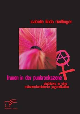 Frauen in Der Punkrockszene: Einblicke in Eine Mannerdominierte Jugendkultur (Paperback)