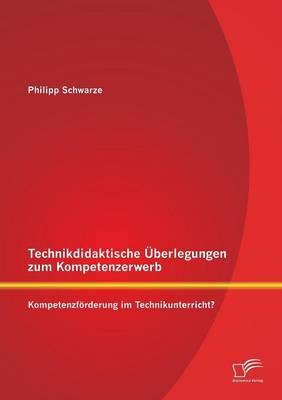 Technikdidaktische Uberlegungen Zum Kompetenzerwerb: Kompetenzforderung Im Technikunterricht? (Paperback)