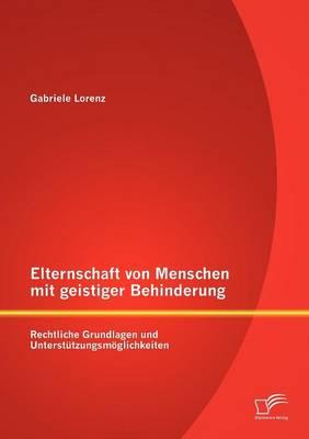 Elternschaft Von Menschen Mit Geistiger Behinderung: Rechtliche Grundlagen Und Unterst Tzungsm Glichkeiten (Paperback)