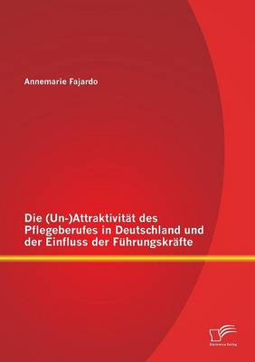 Die (Un-)Attraktivit t Des Pflegeberufes in Deutschland Und Der Einfluss Der F hrungskr fte (Paperback)