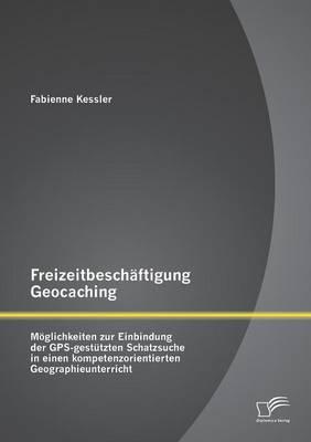 Freizeitbeschaftigung Geocaching: Moglichkeiten Zur Einbindung Der GPS-Gestutzten Schatzsuche in Einen Kompetenzorientierten Geographieunterricht (Paperback)