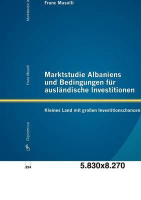 Marktstudie Albaniens Und Bedingungen Fur Ausl Ndische Investitionen: Kleines Land Mit Gro En Investitionschancen (Paperback)
