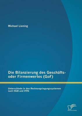 Die Bilanzierung Des Geschafts- Oder Firmenwertes (Gof): Unterschiede in Den Rechnungslegungssystemen Nach Hgb Und Ifrs (Paperback)