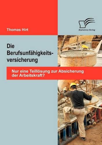 Die Berufsunf Higkeitsversicherung: Nur Eine Teill Sung Zur Absicherung Der Arbeitskraft? (Paperback)