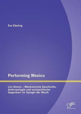 Performing Mexico: Lila Downs - Mexikanische Geschichte, Anthropologie Und Soziopolitische Gegenwart Im Spiegel Der Musik (Paperback)