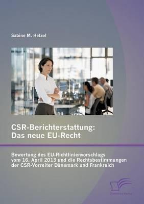 Csr-Berichterstattung - Das Neue Eu-Recht: Bewertung Des Eu-Richtlinienvorschlags Vom 16. April 2013 Und Die Rechtsbestimmungen Der Csr-Vorreiter Danemark Und Frankreich (Paperback)