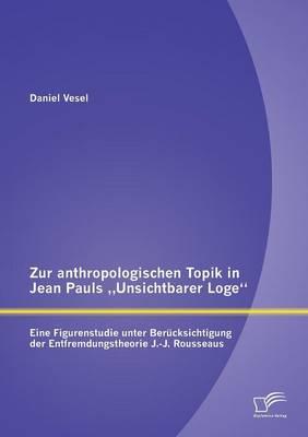 Zur Anthropologischen Topik in Jean Pauls Unsichtbarer Loge: Eine Figurenstudie Unter Berucksichtigung Der Entfremdungstheorie J.-J. Rousseaus (Paperback)