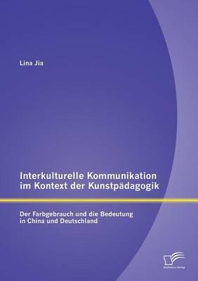 Interkulturelle Kommunikation Im Kontext Der Kunstpadagogik: Der Farbgebrauch Und Die Bedeutung in China Und Deutschland (Paperback)