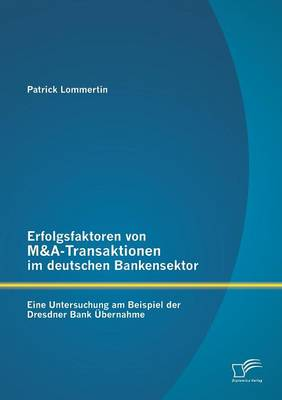 Erfolgsfaktoren Von M&A-Transaktionen Im Deutschen Bankensektor: Eine Untersuchung Am Beispiel Der Dresdner Bank Ubernahme (Paperback)