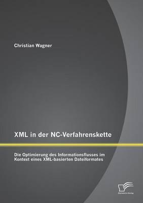 XML in Der NC-Verfahrenskette: Die Optimierung Des Informationsflusses Im Kontext Eines XML-Basierten Dateiformates (Paperback)