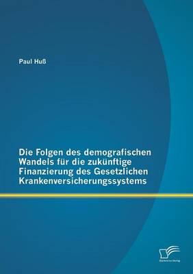 Die Folgen Des Demografischen Wandels Fur Die Zukunftige Finanzierung Des Gesetzlichen Krankenversicherungssystems (Paperback)