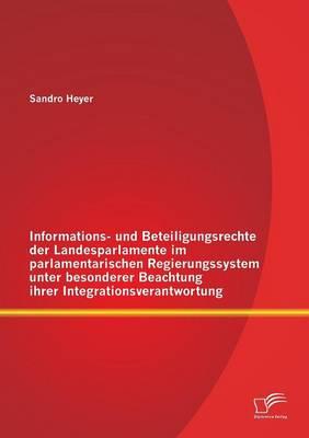 Informations- Und Beteiligungsrechte Der Landesparlamente Im Parlamentarischen Regierungssystem Unter Besonderer Beachtung Ihrer Integrationsverantwortung (Paperback)