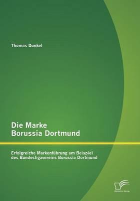 Die Marke Borussia Dortmund: Erfolgreiche Markenfuhrung Am Beispiel Des Bundesligavereins Borussia Dortmund (Paperback)
