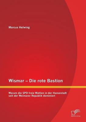 Wismar - Die Rote Bastion: Warum Die SPD Freie Wahlen in Der Hansestadt Seit Der Weimarer Republik Dominiert (Paperback)