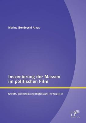 Inszenierung Der Massen Im Politischen Film: Griffith, Eisenstein Und Riefenstahl Im Vergleich (Paperback)
