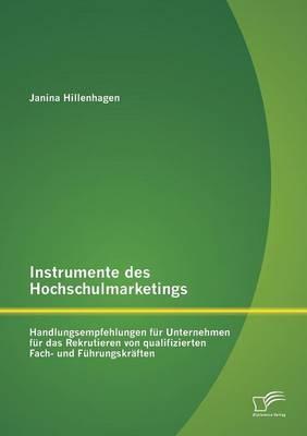 Instrumente Des Hochschulmarketings: Handlungsempfehlungen Fur Unternehmen Fur Das Rekrutieren Von Qualifizierten Fach- Und Fuhrungskraften (Paperback)