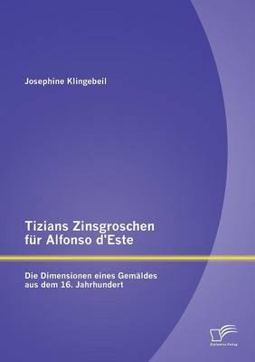 Tizians Zinsgroschen Fur Alfonso D'Este: Die Dimensionen Eines Gemaldes Aus Dem 16. Jahrhundert (Paperback)
