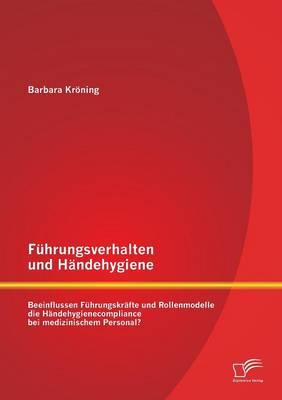 Fuhrungsverhalten Und Handehygiene: Beeinflussen Fuhrungskrafte Und Rollenmodelle Die Handehygienecompliance Bei Medizinischem Personal? (Paperback)