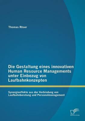 Die Gestaltung Eines Innovativen Human Resource Managements Unter Einbezug Von Laufbahnkonzepten: Synergieeffekte Aus Der Verbindung Von Laufbahnberatung Und Personalmanagement (Paperback)