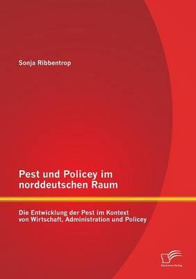 Pest Und Policey Im Norddeutschen Raum: Die Entwicklung Der Pest Im Kontext Von Wirtschaft, Administration Und Policey (Paperback)