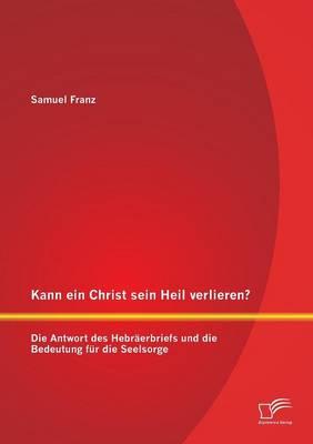 Kann Ein Christ Sein Heil Verlieren? Die Antwort Des Hebraerbriefs Und Die Bedeutung Fur Die Seelsorge (Paperback)