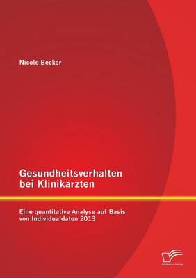 Gesundheitsverhalten Bei Klinikarzten: Eine Quantitative Analyse Auf Basis Von Individualdaten 2013 (Paperback)