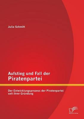 Aufstieg Und Fall Der Piratenpartei: Der Entwicklungsprozess Der Piratenpartei Seit Ihrer Grundung (Paperback)