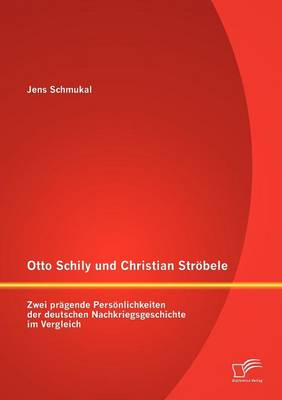Otto Schily Und Christian Str Bele: Zwei PR Gende Pers Nlichkeiten Der Deutschen Nachkriegsgeschichte Im Vergleich (Paperback)