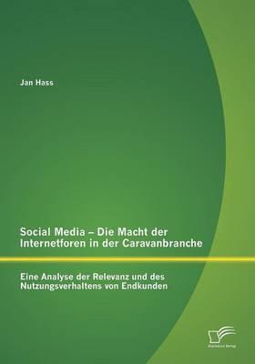 Social Media - Die Macht Der Internetforen in Der Caravanbranche: Eine Analyse Der Relevanz Und Des Nutzungsverhaltens Von Endkunden (Paperback)