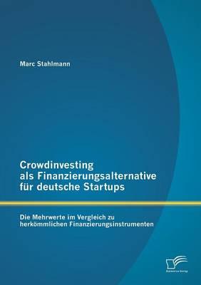 Crowdinvesting ALS Finanzierungsalternative Fur Deutsche Startups: Die Mehrwerte Im Vergleich Zu Herkommlichen Finanzierungsinstrumenten (Paperback)