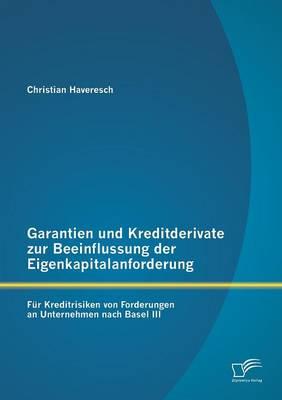 Garantien Und Kreditderivate Zur Beeinflussung Der Eigenkapitalanforderung: Fur Kreditrisiken Von Forderungen an Unternehmen Nach Basel III (Paperback)